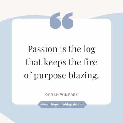 Passion is the log that keeps the fire of purpose blazing