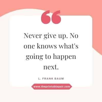 Never give up. No one knows what's going to happen next.