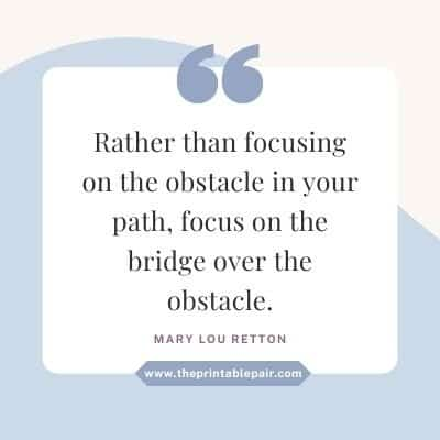 Rather than focusing on the obstacle in your path, focus on the bridge over the obstacle.