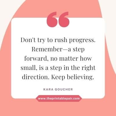Don't try to rush progress. Remember—a step forward, no matter how small, is a step in the right direction. Keep believing.