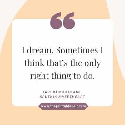 I dream. Sometimes I think that's the only right thing to do.