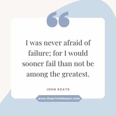 I was never afraid of failure; for I would sooner fail than not be among the greatest