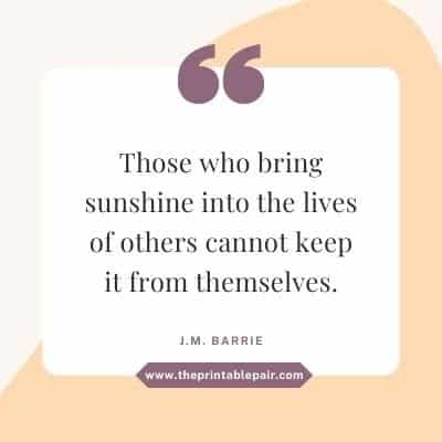 Those who bring sunshine into the lives of others cannot keep it from themselves